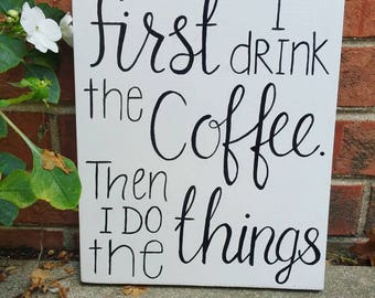 First I Drink the Coffee Wooden Sign