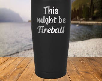 This Might Be Fireball 20 oz and 30 oz Stainless Steel Tumbler Powder Coated Engraved Stainless Steel - Whiskey, Kodiak, SIC, Tervis