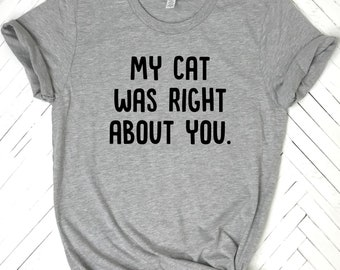 My Cat Was Right About You, cat shirt, cat lovers gift, stay weird, cat tee, girlfriend shirt, awkward shirt, antisocial shirt, anti social