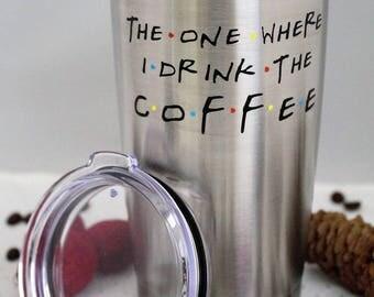 Tumbler-The One Where I Drink Coffee-Ozark Trail tumbler -Friends TV Show