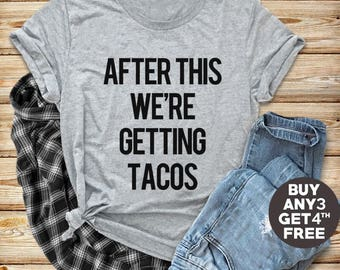 After This We're Getting Tacos Tshirt For Teen Gifts Ideas Family Gifts Funny Shirt Graphic Tumblr Shirt Men Shirt Women Tshirt Ladies Tees