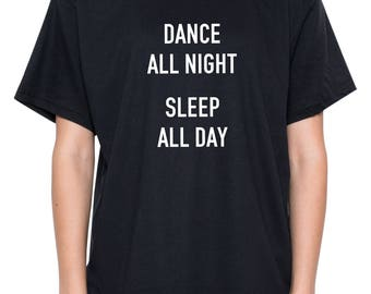 Dance All Night Sleep All Day T Shirt Womens Mens Ladies Boys Girl Tee Top Hipster Tumblr Grunge Fun Rave Goth Party Festival Slogan Fashion