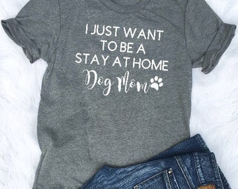 I Wanna Be A Stay At Home Dog Mom - Dog Shirt - Dog Lover - Funny Dog Tee - Graphic Tee - Dog Quote Shirt - Dog Graphic Tee -