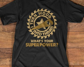 """Woodworking T Shirt Gift: """"I Turn Wood Into Things. What's Your Superpower?"""""""