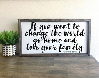 If you want to change the world go home and love your family- Mother Teresa | framed wood sign