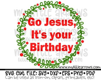 Go Jesus it's your birthday SVG, DXF, EPS, png Files for Cutting Machines Cameo or Cricut - december svg - christmas svg- Jesus birthday svg