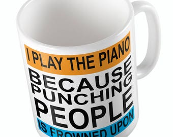 I PLAY THE PIANO because punching people is frowned upon Mug