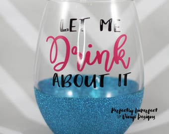 Glitter Wine Glass/Let Me Drink About It Wine Glass/Funny Wine Glass/Glitter Dipped Wine Glass/Glitter Glass/Custom Wine Glass/Funny Gift