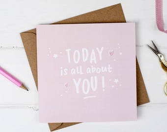 Today Is All About You Birthday Card - Friend Card - Birthday Card - Birthday Quote - Celebration Card