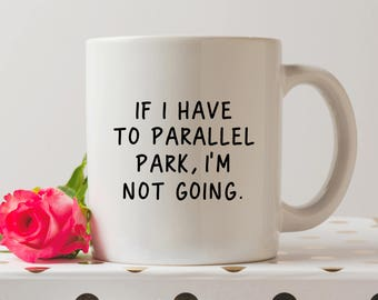 If I Have To Parallel Park I'm Not Going Mug | Funny Mug | Driving Mug | Driving Test Congratulations | Coffee Mug | Funny Quote gift
