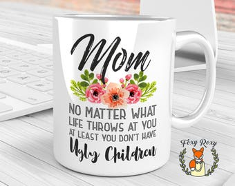 Mom no matter what life throws at you | At least you don't have ugly children | Mom Birthday Gift | Gift For Mom | Christmas gift | CM-115