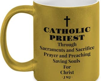 Gift for Priest! Gold Mug or Tea Cup- CATHOLIC PRIEST-Through Sacraments Sacrifice Prayer and Preaching Saving Souls for Christ - 11 oz