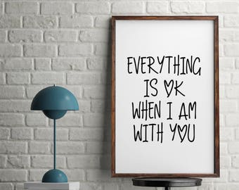Everything is ok when I am with you / Love Quote / Couple / Monochrome / Home Print, A4 or A5 and 8x10inch, Quality PaperA3
