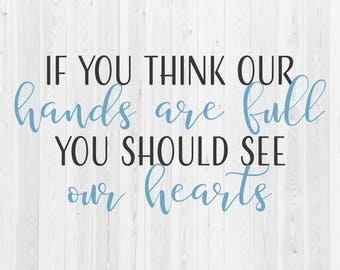 If You Think Our Hands Are Full You Should See Our Hearts - SVG Cut File
