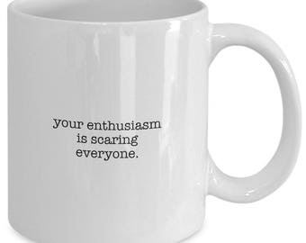 Your Enthusiasm is Scaring Everyone. - Funny Coffee Mug for Gift