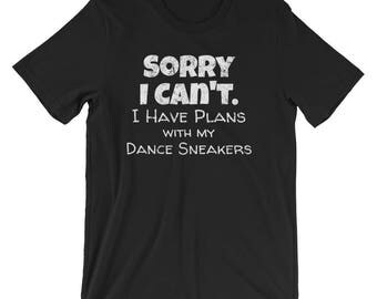 Dance Shirt / Dancing Shirt / Dancer Shirt / Sorry I Can't I Have Plans with my Dance Sneakers / Hip Hop / Salsa / Zumba