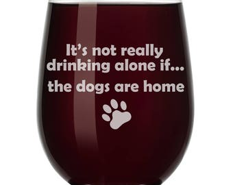 It's Not Really Drinking Alone If The DOGS Are Home Funny Wine Glass Stemless or Stemmed
