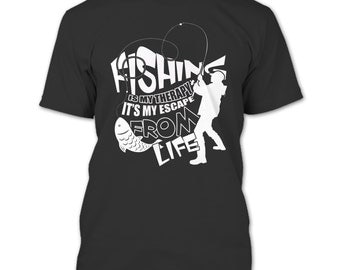 Fishing Is My Therapy T Shirt, It's My Escape From Life T Shirt