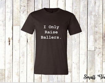 I only raise ballers tee