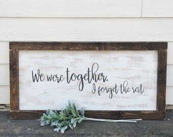 LARGE We were together I forget the rest - rustic farmhouse handmade sign