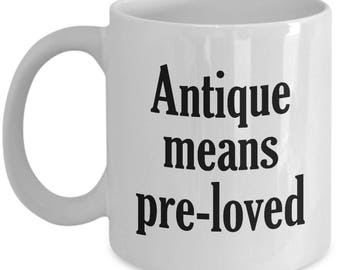 Funny Antiquer Mug - Antique Means Pre-Loved - Antiquing Coffee Mugs Collector Cup Gift