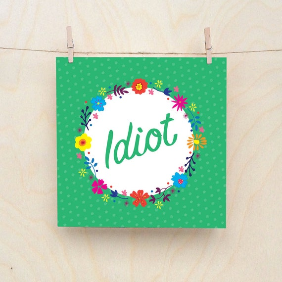 Funny card, funny birthday, Floral Card, Idiot, Celebration card