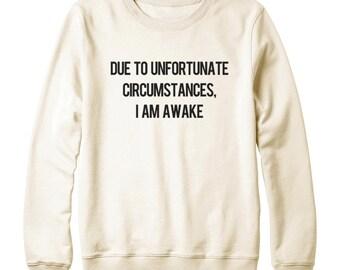 Due To Unfortunate Circumstances, I Am Awake Shirt Tumblr Fashion Funny Tshirt Sweatshirt Oversized Jumper Sweatshirt Women Sweatshirt Men