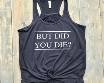 But Did You Die?// MORE COLORS! // Women's Flowy Racerback Tank Top // Sore // Funny Gym Shirt // Bridal Party // Fitspo
