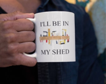 Ceramic Mug with I'll be in my shed Tools print, My Shed Print, Shed Lovers mug, Tool Shed Print, Garden tools print. My Shed Mug Print.
