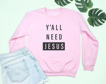 Christian Shirt, Christian Sweatshirt, Jesus Shirt, Jesus Sweatshirt, Christian T Shirts, Faith Shirt, Faith Sweatshirt, Y'all need Jesus