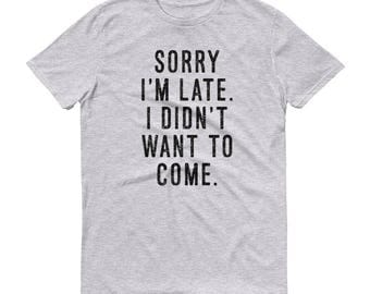 Sorry I'm Late. I Didn't Want To Come - Unisex T-Shirt - Funny, Text, Graphic Tee, Lazy