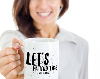 Funny Sarcastic Gift Coffee Mug - Let's pretend like I give a fuck.