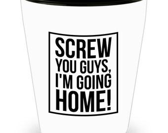 Screw You Guys I 'm Going Home Shot Glass