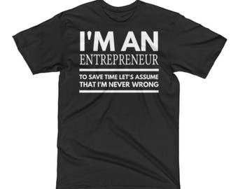 Entrepreneur T Shirt - Best Entrepreneur Tees - Best Entrepreneur Gift - I'm An Entrepreneur To Save Time Let's Assume That I'm Never Wrong