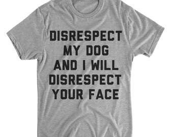 Funny Dog Shirts - Dog Shirts - Disrespect My Dog And I Will Disrespect Your Face - Dog Mom - Dog Dad - Funny Tees - Men's Shirts