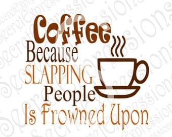 Coffee Because Slapping People Svg, Coffee Svg, Coffee Sign Svg, Digital Cutting File, DXF, JPEG, SVG Cricut, svg Silhouette, Print File