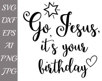 "Go Jesus It's Your Birthday SVG: ""CHRISTIAN SVG"" Birthday Jesus Svg,Christmas Shirt Svg,Merry Christmas svg,Silhouette cut, Cricut Cut Files"