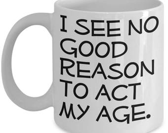 Funny Seniors / Growing Old Mugs - I See No Good Reason To Act My Age - Ideal Retirement Gifts