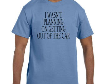 Funny Humor Tshirt I Wasn't Planning On Getting Out of the Car  model xx50563