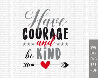 Have courage and be kind, Dxf Silhouette, EPS, PNG, Cut File, svg file, SVG instant download design, Cutting Machines