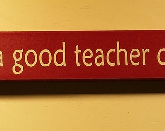 The influence of a good teacher can never be erased , 18 inch shelf sitter, wooden sign