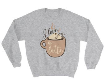 I love you a latte - Unisex Sweater for Coffee Lovers