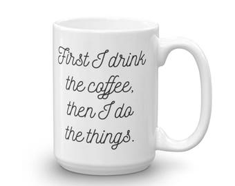 First I Drink The Coffee, Then I Do The Things Mug, Cute, Funny, Humor, Coffee,  Tea, Coffee Lover, Tea Lover, Ceramic