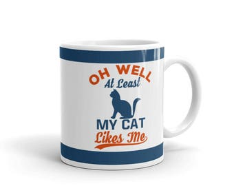 Gift for Cat Lovers - Cat Lover's Mug - Oh Well At Least My Cat Likes Me - Coffee Drink Mug