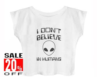 I don't believe in Humans shirt alien shirt instagram shirt funny top tumblr quote tshirt women top crop top cropped shirt