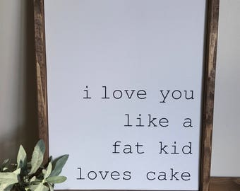 FREE SHIPPING I Love You Like A Fat Kid Loves Cake Wood Sign