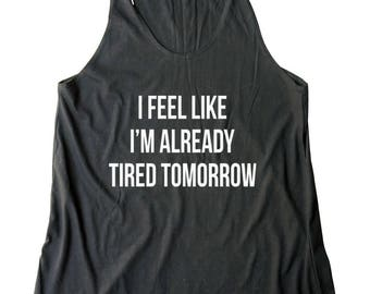 I Feel Like I'm Already Tired Tomorrow Shirt Quote Tank Slogan Tee Ladies Gifts Women Shirt Racerback Tank Top Women Tshirt Lady Gifts Funny