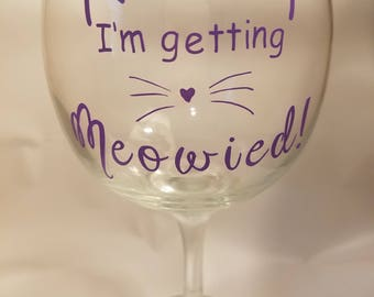 I'm Getting Meowied! Wine glass, Cat Wine Glass, Getting Meowied wine glass, Cat Lover Gift, Pet Lover Gift, Bride gift, Cat Owner Gift