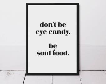 Don't Be Eye Candy. Be Soul Food Typography Quote Print - Motivational Quotes - Inspirational - Home Decor