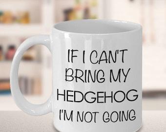 Hedgehog Coffee Mug - Hedgehog Gifts - If I Can't Bring My Hedgehog I'm Not Going Coffee Mug Ceramic Tea Cup for Hedgehog Lovers